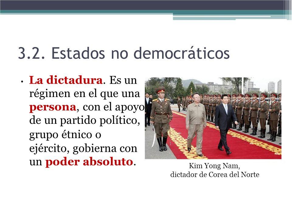 3.2. Estados no democráticos La dictadura. Es un régimen en el que una persona, con el apoyo de un partido político, grupo étnico o ejército, gobierna