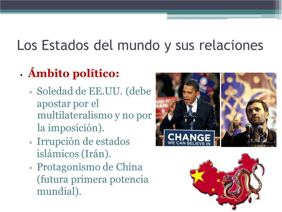 Los Estados del mundo y sus relaciones Ámbito político: Soledad de EE.UU. (debe apostar por el multilateralismo y no por la imposición). Irrupción de