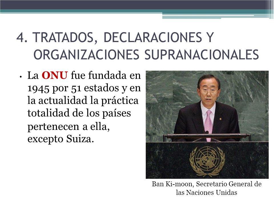 4. TRATADOS, DECLARACIONES Y ORGANIZACIONES SUPRANACIONALES La ONU fue fundada en 1945 por 51 estados y en la actualidad la práctica totalidad de los