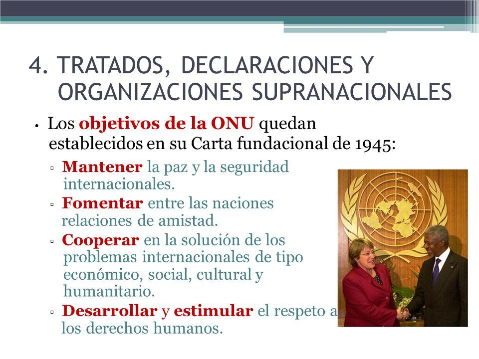 4. TRATADOS, DECLARACIONES Y ORGANIZACIONES SUPRANACIONALES Los objetivos de la ONU quedan establecidos en su Carta fundacional de 1945: Mantener la p