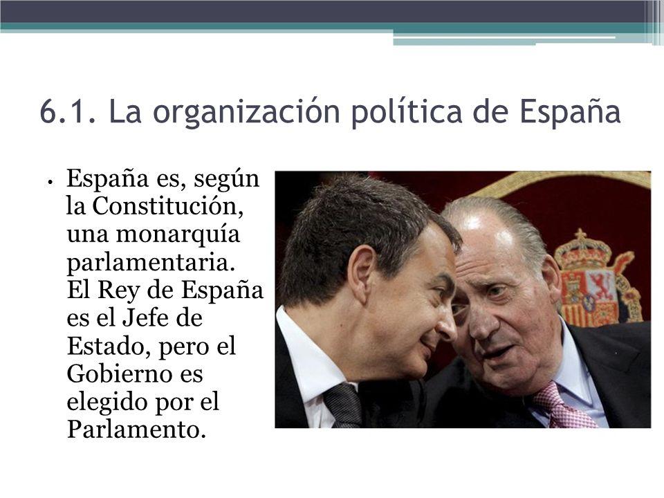 6.1. La organización política de España España es, según la Constitución, una monarquía parlamentaria. El Rey de España es el Jefe de Estado, pero el
