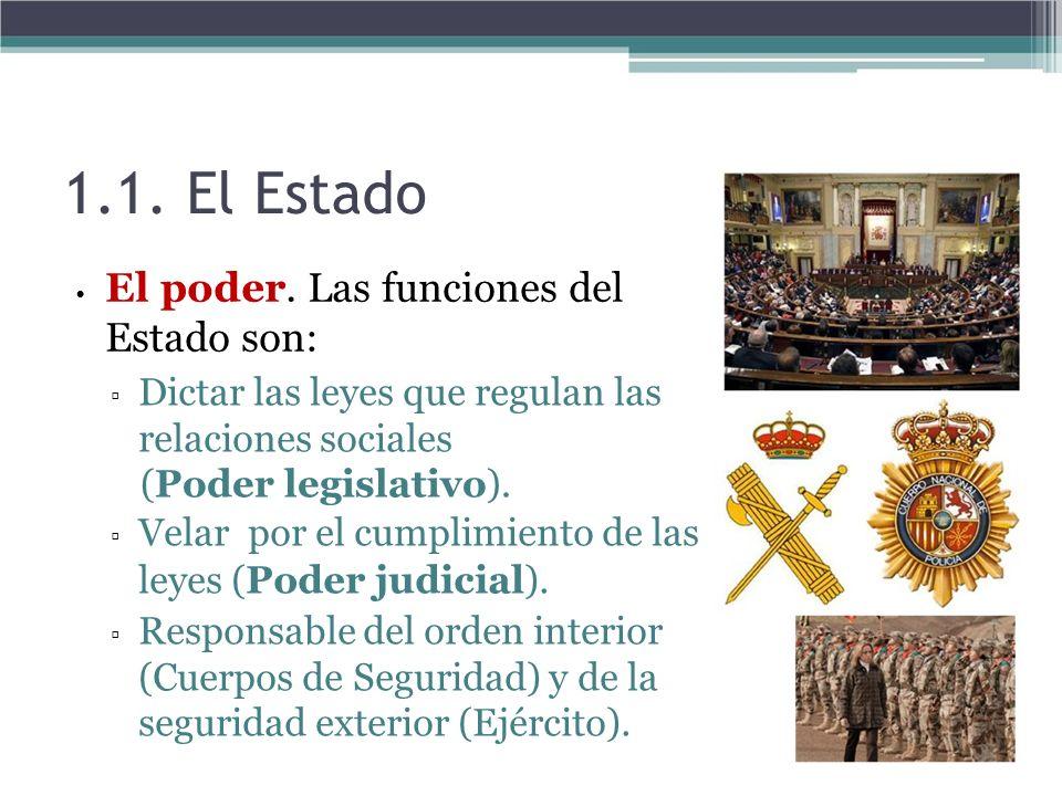 1.1. El Estado El poder. Las funciones del Estado son: Dictar las leyes que regulan las relaciones sociales (Poder legislativo). Velar por el cumplimi