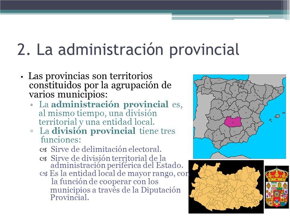 2. La administración provincial Las provincias son territorios constituidos por la agrupación de varios municipios: La administración provincial es, a