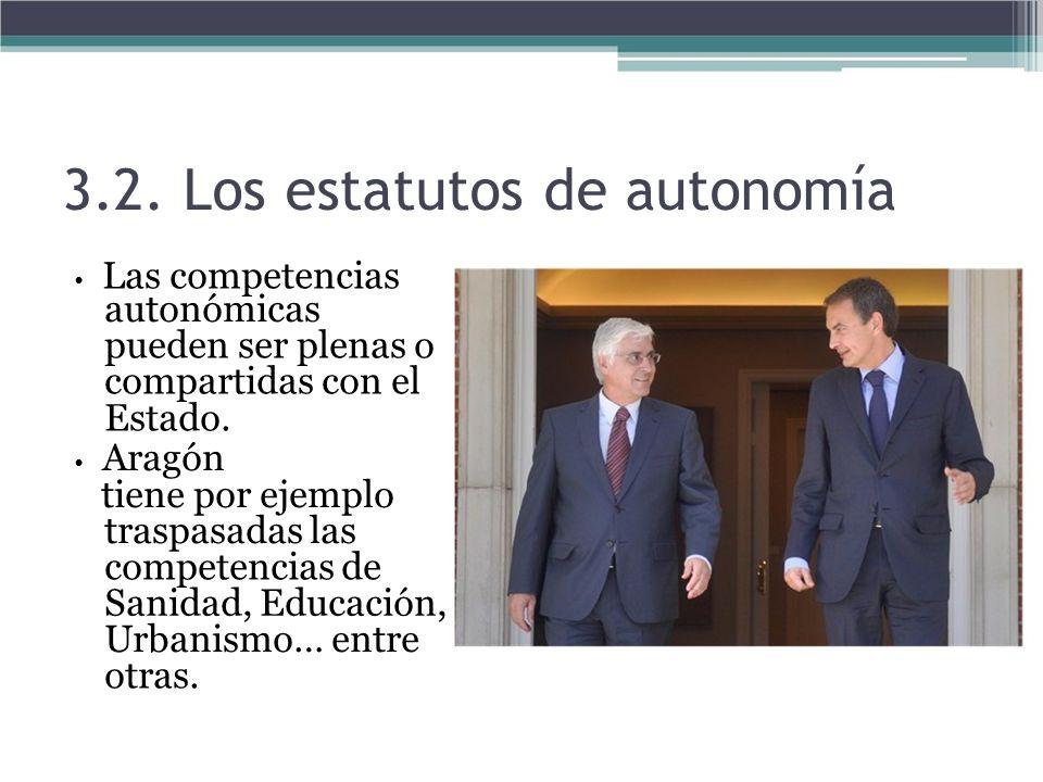 3.2. Los estatutos de autonomía Las competencias autonómicas pueden ser plenas o compartidas con el Estado. Aragón tiene por ejemplo traspasadas las c