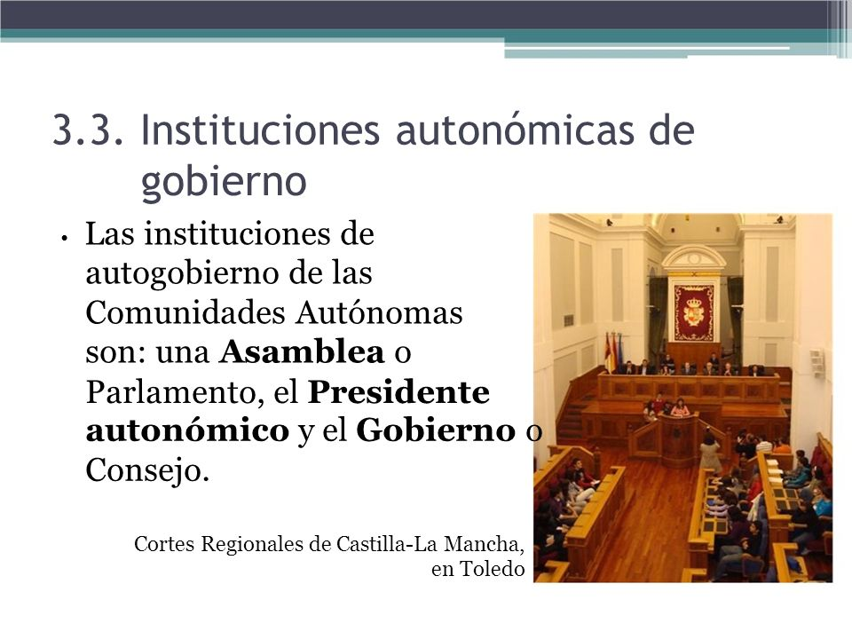 3.3. Instituciones autonómicas de gobierno Las instituciones de autogobierno de las Comunidades Autónomas son: una Asamblea o Parlamento, el President