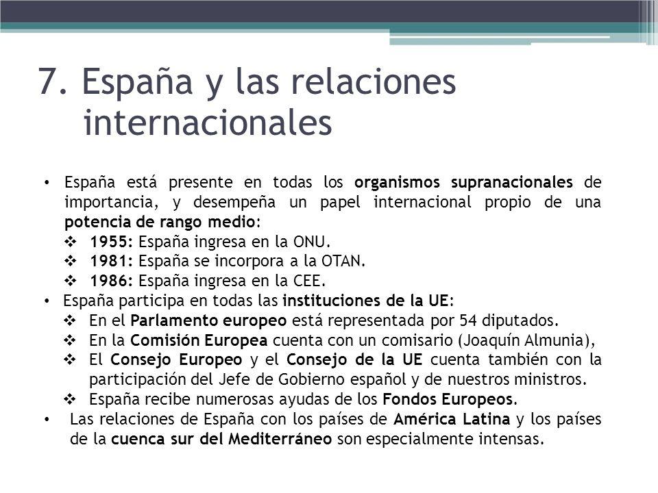 7. España y las relaciones internacionales España está presente en todas los organismos supranacionales de importancia, y desempeña un papel internaci