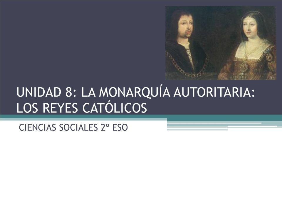 UNIDAD 8: LA MONARQUÍA AUTORITARIA: LOS REYES CATÓLICOS CIENCIAS SOCIALES 2º ESO