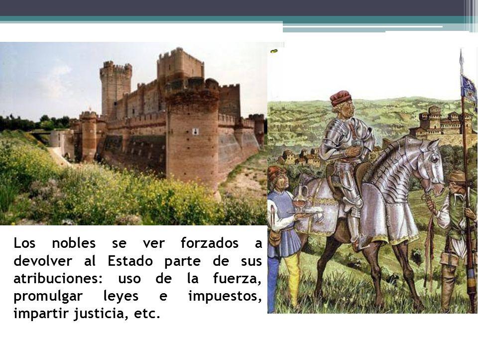 Los nobles se ver forzados a devolver al Estado parte de sus atribuciones: uso de la fuerza, promulgar leyes e impuestos, impartir justicia, etc.