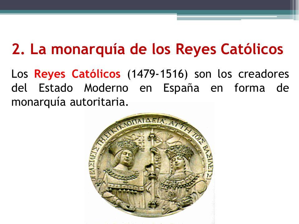 2. La monarquía de los Reyes Católicos Los Reyes Católicos (1479-1516) son los creadores del Estado Moderno en España en forma de monarquía autoritari