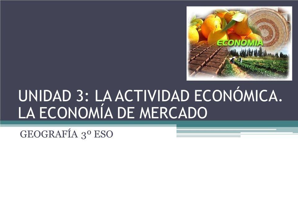 UNIDAD 3: LA ACTIVIDAD ECONÓMICA. LA ECONOMÍA DE MERCADO GEOGRAFÍA 3º ESO