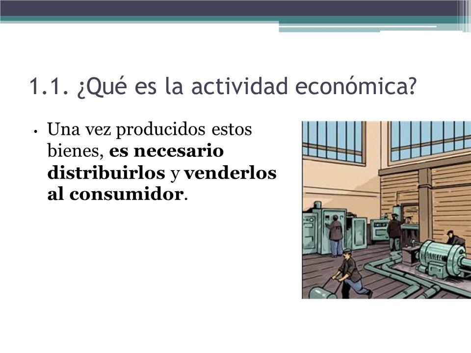 1.1. ¿Qué es la actividad económica? Una vez producidos estos bienes, es necesario distribuirlos y venderlos al consumidor.