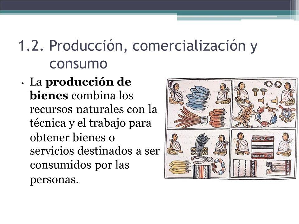 1.2. Producción, comercialización y consumo La producción de bienes combina los recursos naturales con la técnica y el trabajo para obtener bienes o s