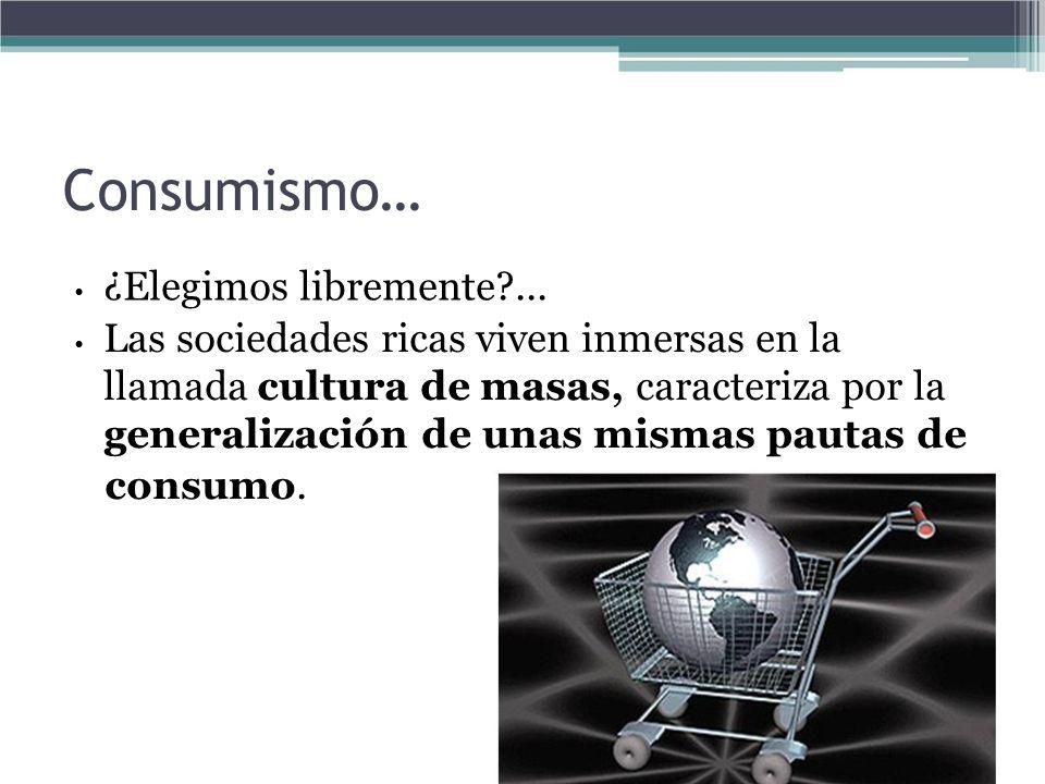 Consumismo… ¿Elegimos libremente?... Las sociedades ricas viven inmersas en la llamada cultura de masas, caracteriza por la generalización de unas mis