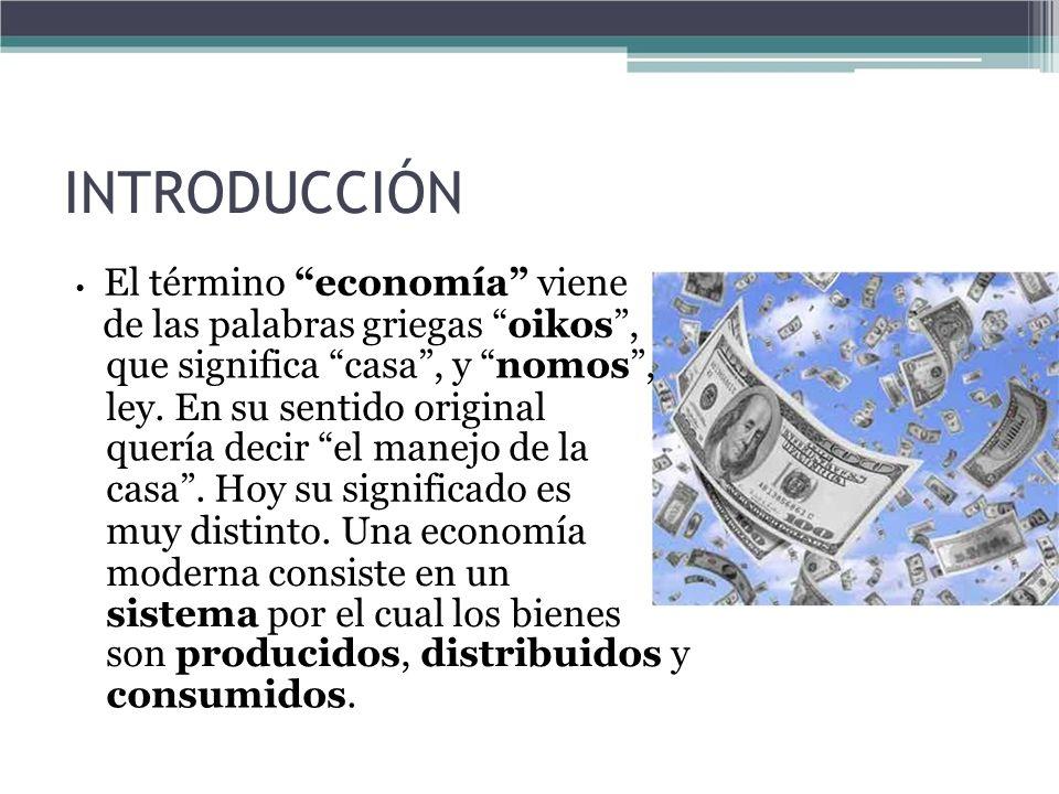 INTRODUCCIÓN El término economía viene de las palabras griegas oikos, que significa casa, y nomos, ley. En su sentido original quería decir el manejo