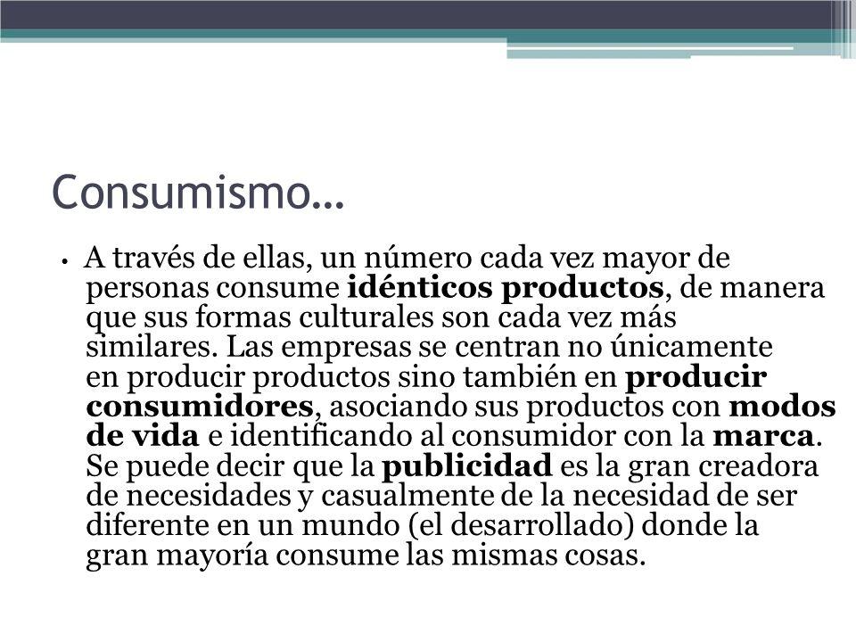 Consumismo… A través de ellas, un número cada vez mayor de personas consume idénticos productos, de manera que sus formas culturales son cada vez más
