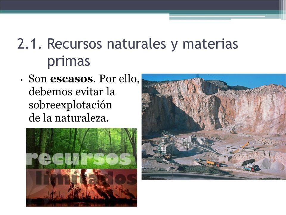 2.1. Recursos naturales y materias primas Son escasos. Por ello, debemos evitar la sobreexplotación de la naturaleza.
