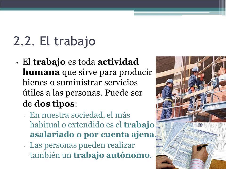 2.2. El trabajo El trabajo es toda actividad humana que sirve para producir bienes o suministrar servicios útiles a las personas. Puede ser de dos tip