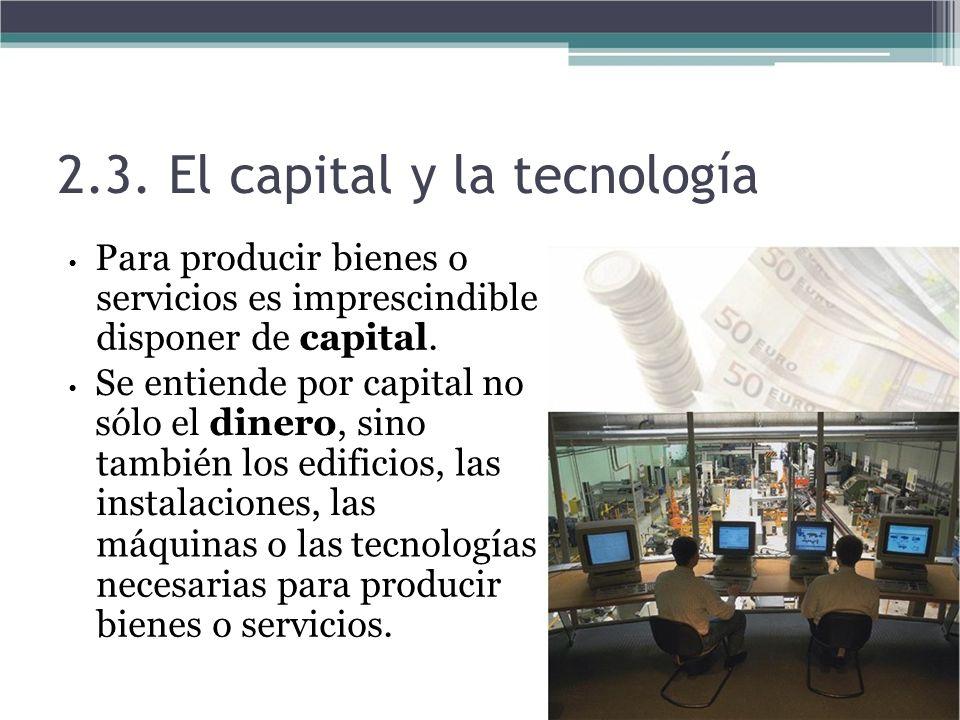 2.3. El capital y la tecnología Para producir bienes o servicios es imprescindible disponer de capital. Se entiende por capital no sólo el dinero, sin