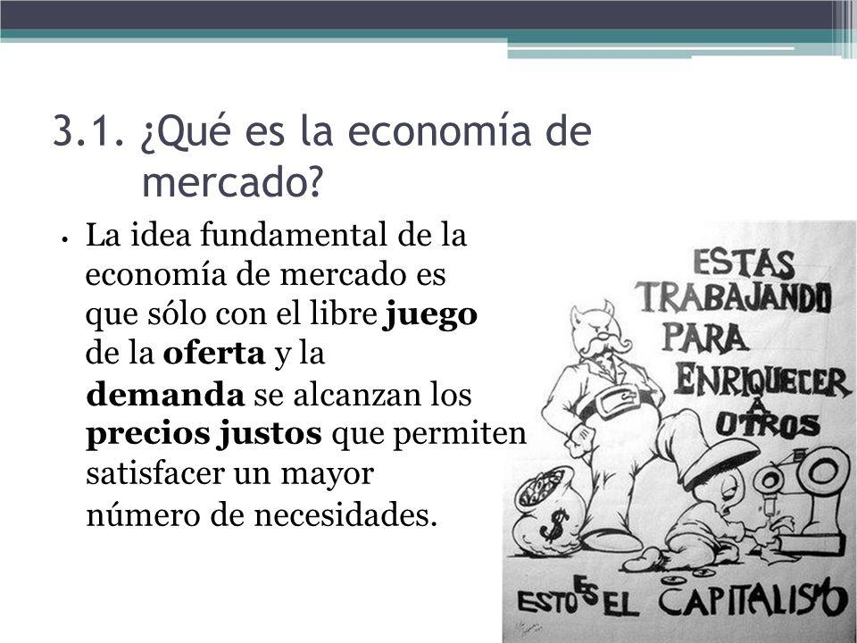 3.1. ¿Qué es la economía de mercado? La idea fundamental de la economía de mercado es que sólo con el libre juego de la oferta y la demanda se alcanza