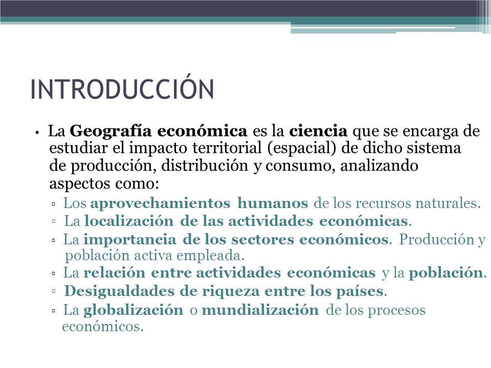 INTRODUCCIÓN La Geografía económica es la ciencia que se encarga de estudiar el impacto territorial (espacial) de dicho sistema de producción, distrib