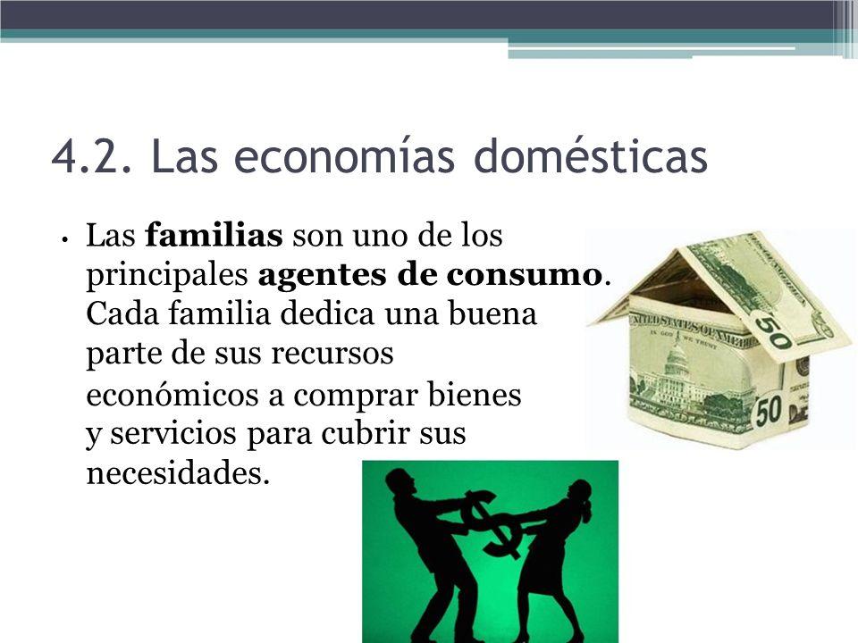 4.2. Las economías domésticas Las familias son uno de los principales agentes de consumo. Cada familia dedica una buena parte de sus recursos económic