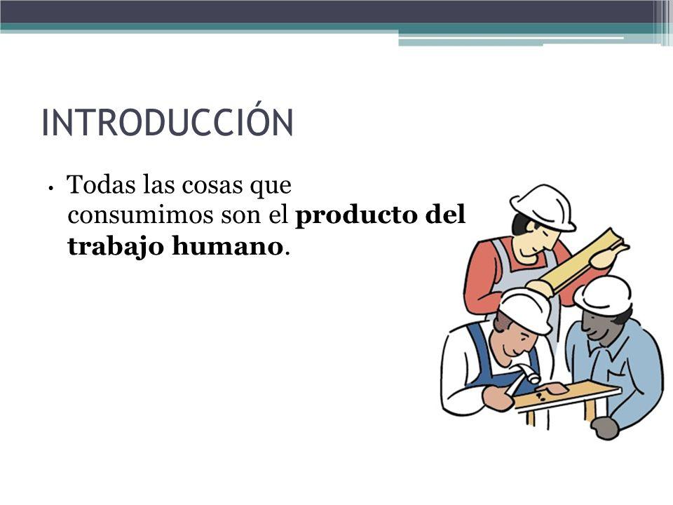 INTRODUCCIÓN Todas las cosas que consumimos son el producto del trabajo humano.
