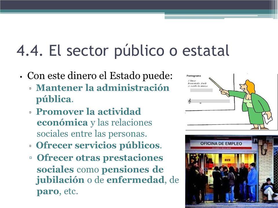 4.4. El sector público o estatal Con este dinero el Estado puede: Mantener la administración pública. Promover la actividad económica y las relaciones
