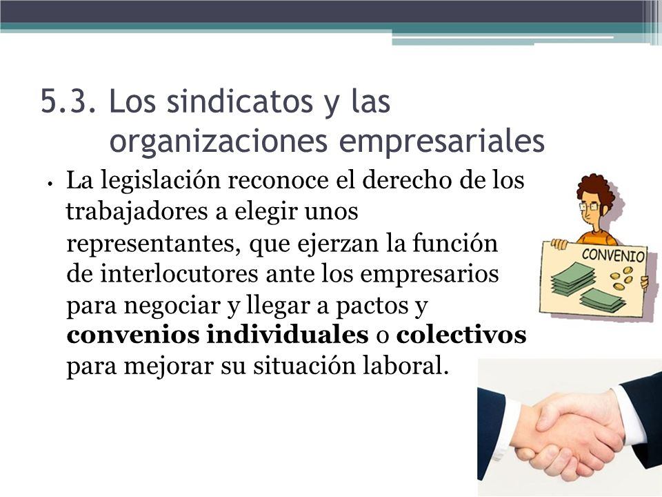 5.3. Los sindicatos y las organizaciones empresariales La legislación reconoce el derecho de los trabajadores a elegir unos representantes, que ejerza