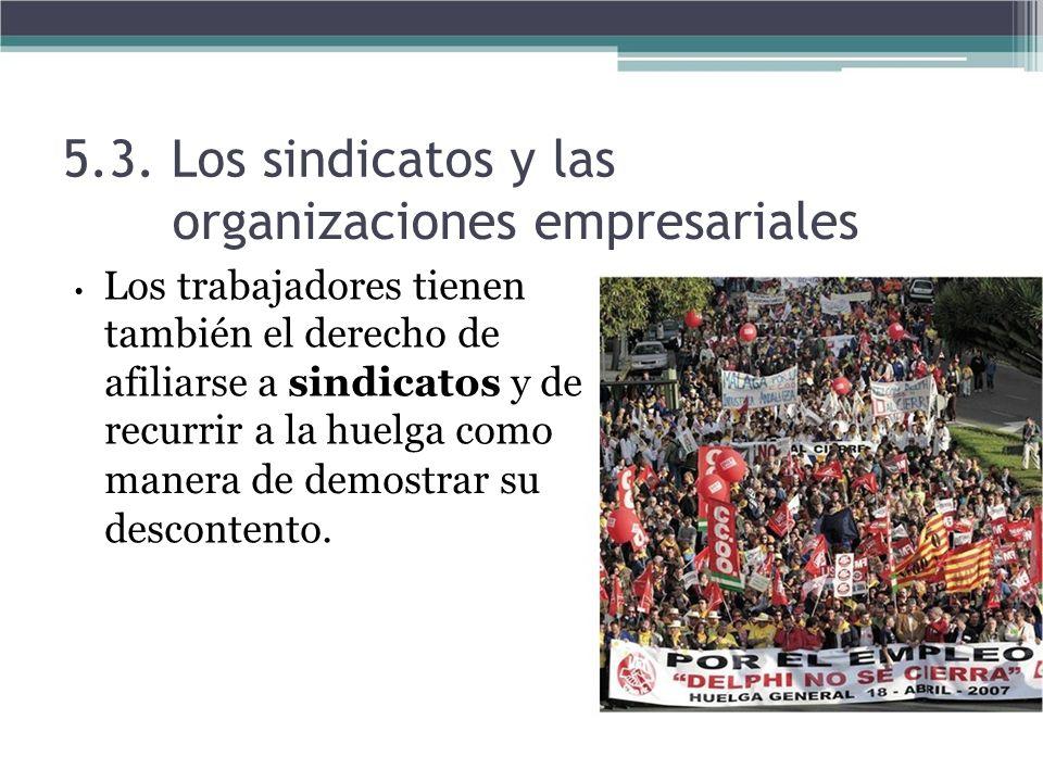 5.3. Los sindicatos y las organizaciones empresariales Los trabajadores tienen también el derecho de afiliarse a sindicatos y de recurrir a la huelga