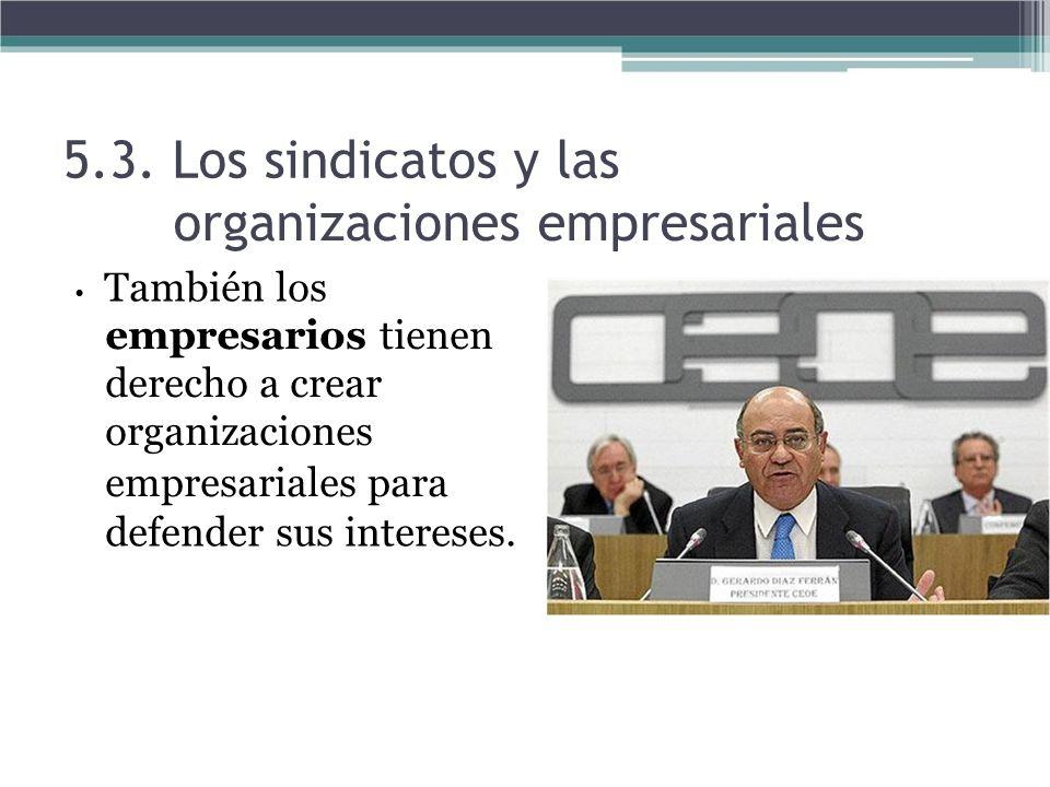 5.3. Los sindicatos y las organizaciones empresariales También los empresarios tienen derecho a crear organizaciones empresariales para defender sus i