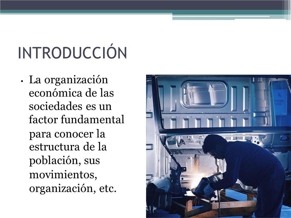 INTRODUCCIÓN La organización económica de las sociedades es un factor fundamental para conocer la estructura de la población, sus movimientos, organiz