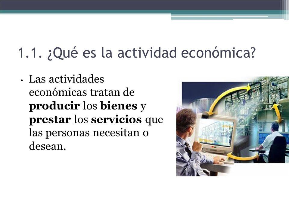 1.1. ¿Qué es la actividad económica? Las actividades económicas tratan de producir los bienes y prestar los servicios que las personas necesitan o des