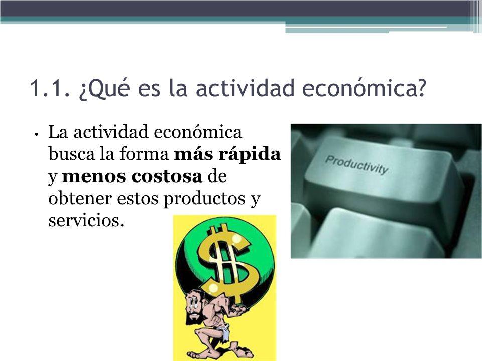 1.1. ¿Qué es la actividad económica? La actividad económica busca la forma más rápida y menos costosa de obtener estos productos y servicios.