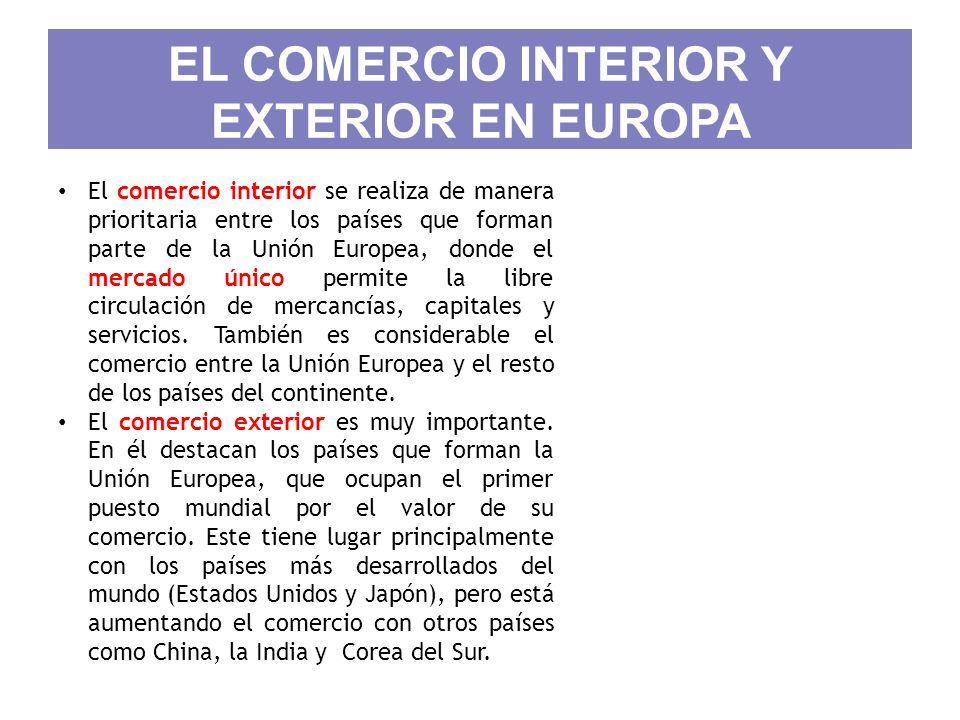 EL COMERCIO INTERIOR Y EXTERIOR EN EUROPA El comercio interior se realiza de manera prioritaria entre los países que forman parte de la Unión Europea,