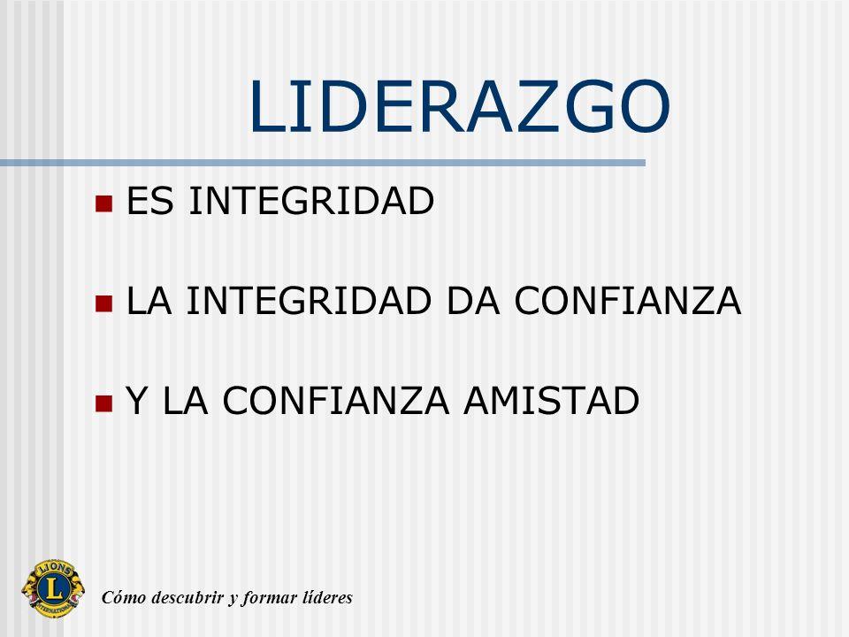 Cómo descubrir y formar líderes LIDERAZGO ES INTEGRIDAD LA INTEGRIDAD DA CONFIANZA Y LA CONFIANZA AMISTAD