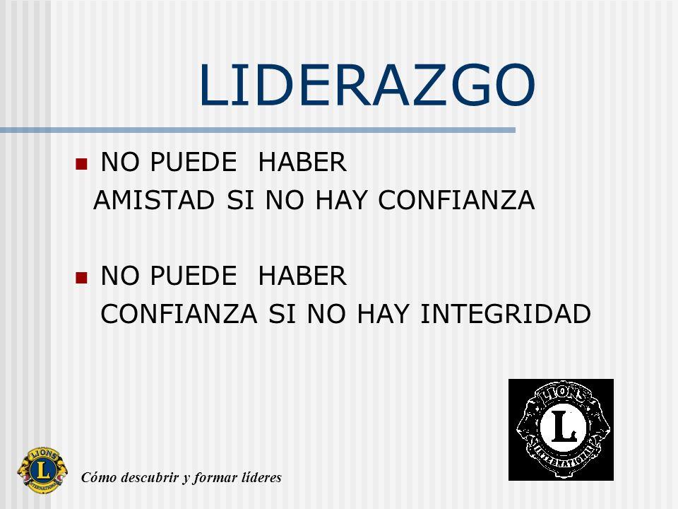 Cómo descubrir y formar líderes LIDERAZGO NO PUEDE HABER AMISTAD SI NO HAY CONFIANZA NO PUEDE HABER CONFIANZA SI NO HAY INTEGRIDAD