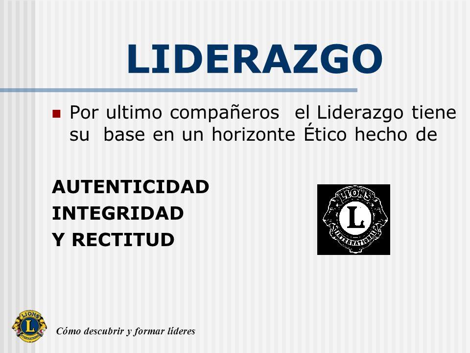 Cómo descubrir y formar líderes LIDERAZGO Por ultimo compañeros el Liderazgo tiene su base en un horizonte Ético hecho de AUTENTICIDAD INTEGRIDAD Y RE