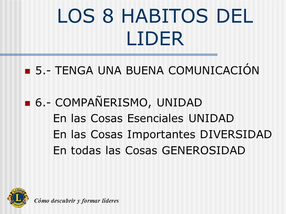 Cómo descubrir y formar líderes LOS 8 HABITOS DEL LIDER 5.- TENGA UNA BUENA COMUNICACIÓN 6.- COMPAÑERISMO, UNIDAD En las Cosas Esenciales UNIDAD En las Cosas Importantes DIVERSIDAD En todas las Cosas GENEROSIDAD