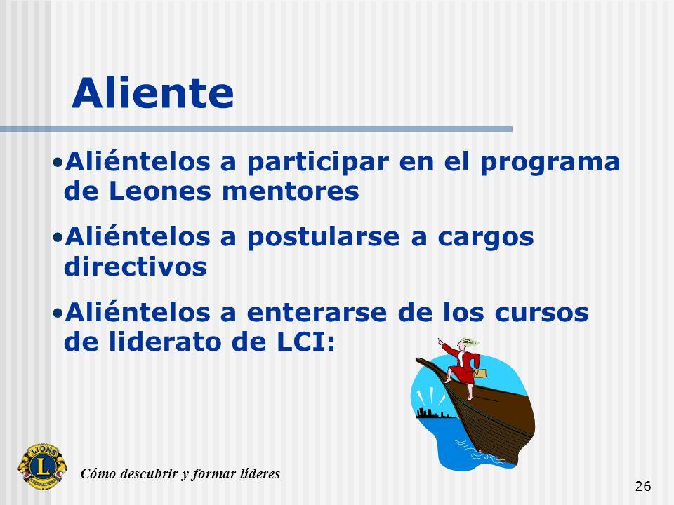 Cómo descubrir y formar líderes 26 Aliente Aliéntelos a participar en el programa de Leones mentores Aliéntelos a postularse a cargos directivos Aliéntelos a enterarse de los cursos de liderato de LCI: