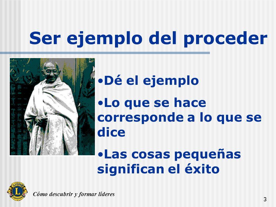 Cómo descubrir y formar líderes 3 Ser ejemplo del proceder Dé el ejemplo Lo que se hace corresponde a lo que se dice Las cosas pequeñas significan el