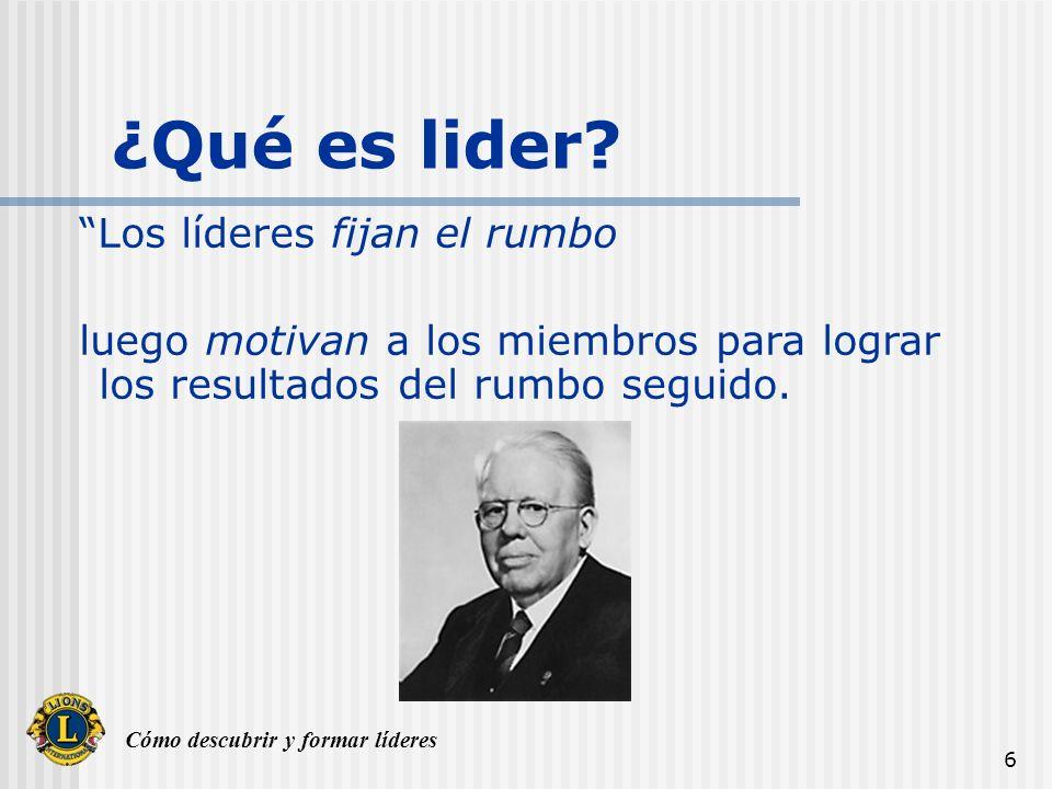 Cómo descubrir y formar líderes 6 ¿Qué es lider? Los líderes fijan el rumbo luego motivan a los miembros para lograr los resultados del rumbo seguido.