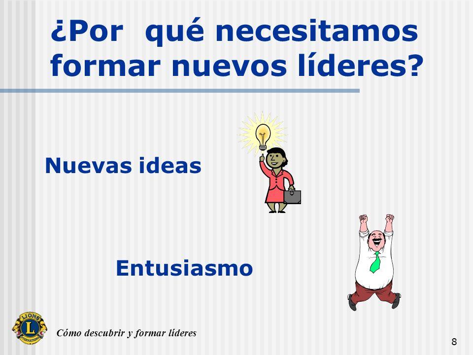 Cómo descubrir y formar líderes 8 ¿Por qué necesitamos formar nuevos líderes? Nuevas ideas Entusiasmo
