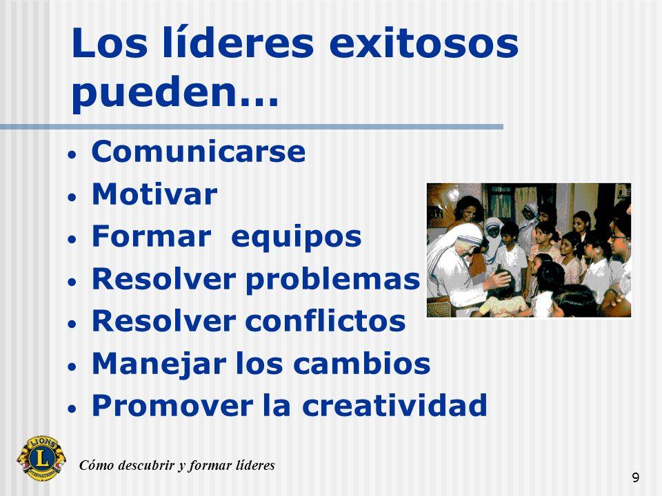Cómo descubrir y formar líderes 9 Los líderes exitosos pueden… Comunicarse Motivar Formar equipos Resolver problemas Resolver conflictos Manejar los c