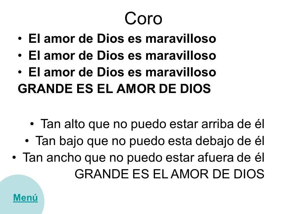 Coro El amor de Dios es maravilloso GRANDE ES EL AMOR DE DIOS Menú Tan alto que no puedo estar arriba de él Tan bajo que no puedo esta debajo de él Ta