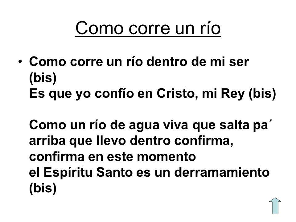 Como corre un río Como corre un río dentro de mi ser (bis) Es que yo confío en Cristo, mi Rey (bis) Como un río de agua viva que salta pa´ arriba que