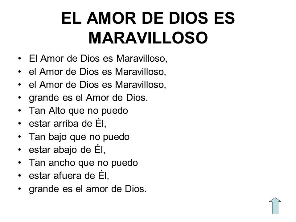 EL AMOR DE DIOS ES MARAVILLOSO El Amor de Dios es Maravilloso, el Amor de Dios es Maravilloso, grande es el Amor de Dios. Tan Alto que no puedo estar