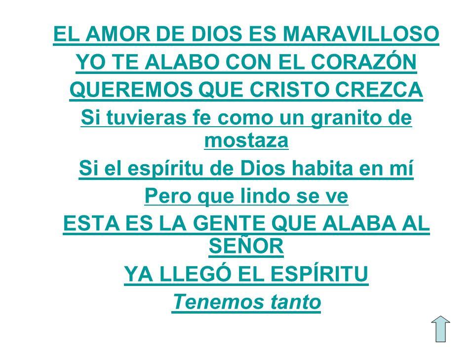 EL AMOR DE DIOS ES MARAVILLOSO YO TE ALABO CON EL CORAZÓN QUEREMOS QUE CRISTO CREZCA Si tuvieras fe como un granito de mostaza Si el espíritu de Dios