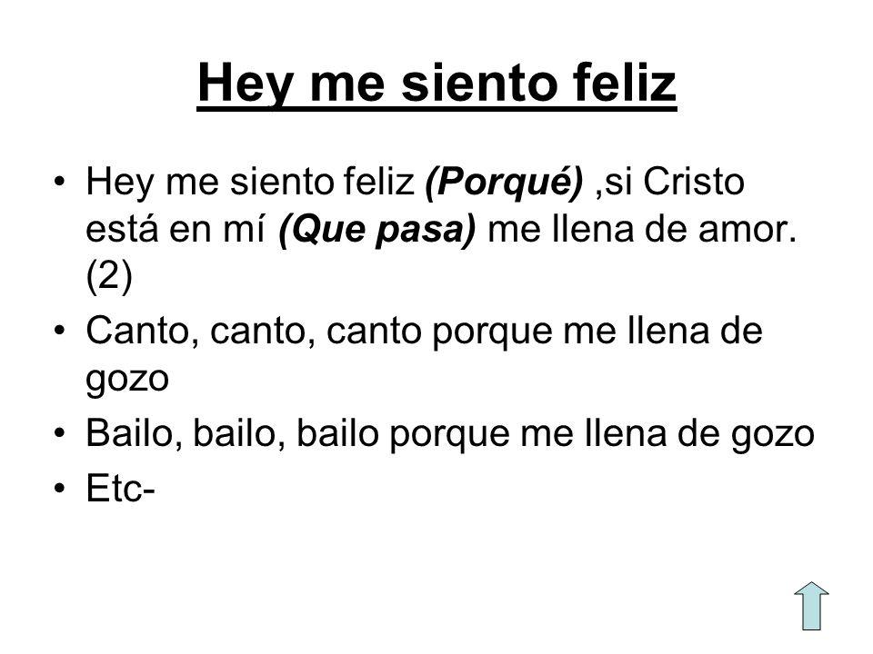 Hey me siento feliz Hey me siento feliz (Porqué),si Cristo está en mí (Que pasa) me llena de amor. (2) Canto, canto, canto porque me llena de gozo Bai
