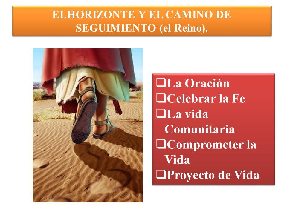ELHORIZONTE Y EL CAMINO DE SEGUIMIENTO (el Reino). La Oración Celebrar la Fe La vida Comunitaria Comprometer la Vida Proyecto de Vida La Oración Celeb