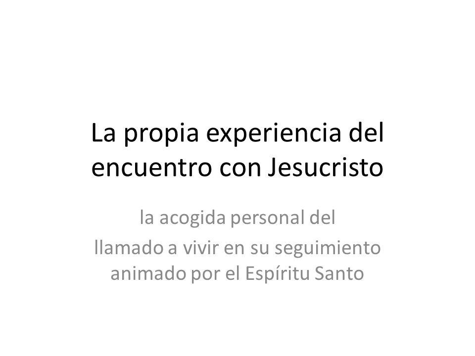La propia experiencia del encuentro con Jesucristo la acogida personal del llamado a vivir en su seguimiento animado por el Espíritu Santo